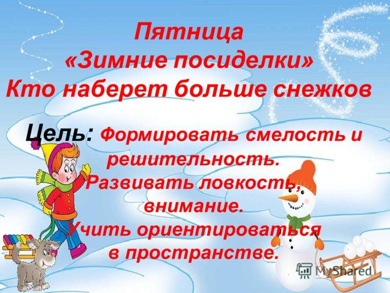 Пятница «Зимние посиделки» Кто наберет больше снежков Цель: Формировать смелость и решительность. Развивать ловкость, внимание. Учить ориентироваться в пространстве.