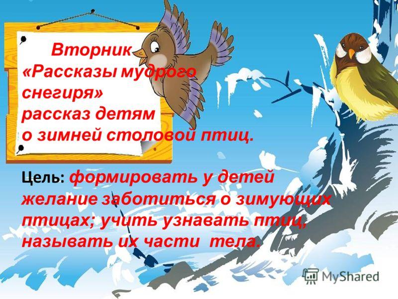 Вторник «Рассказы мудрого снегиря» рассказ детям о зимней столовой птиц. Цель: формировать у детей желание заботиться о зимующих птицах; учить узнавать птиц, называть их части тела.