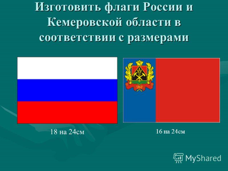 Изготовить флаги России и Кемеровской области в соответствии с размерами 18 на 24см 16 на 24см