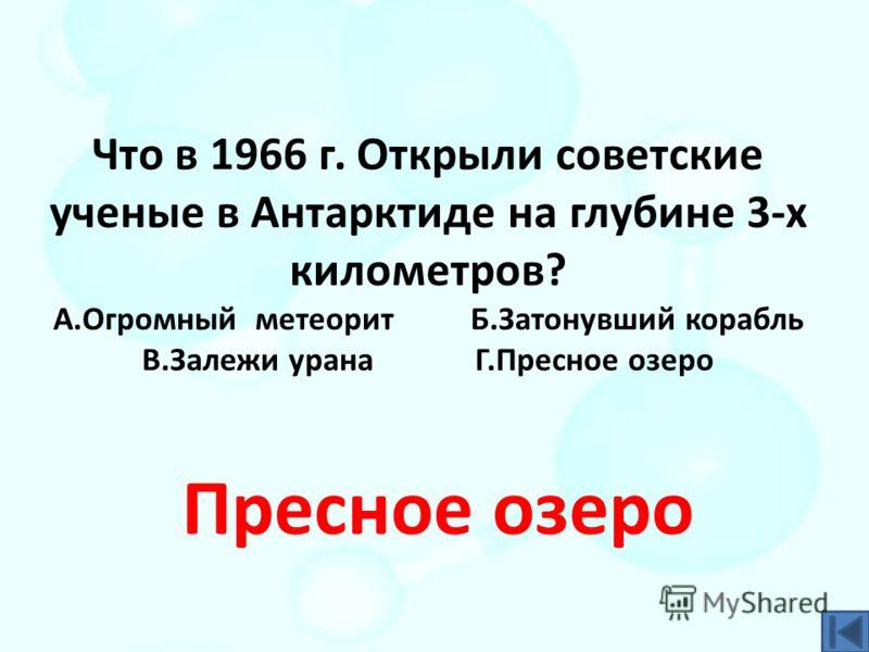 Что в 1966 г. Открыли советские ученые в Антарктиде на глубине 3-х километров? А.Огромный метеорит Б.Затонувший корабль В.Залежи урана Г.Пресное озеро Пресное озеро