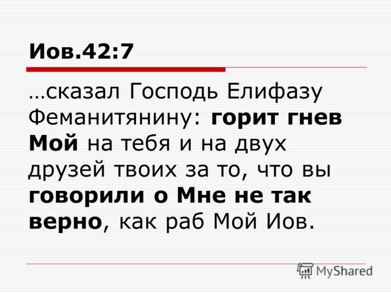 Иов.42:7 …сказал Господь Елифазу Феманитянину: горит гнев Мой на тебя и на двух друзей твоих за то, что вы говорили о Мне не так верно, как раб Мой Иов.