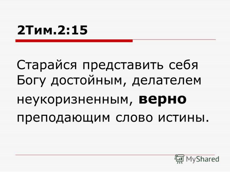 2Тим.2:15 Старайся представить себя Богу достойным, делателем неукоризненным, верно преподающим слово истины.