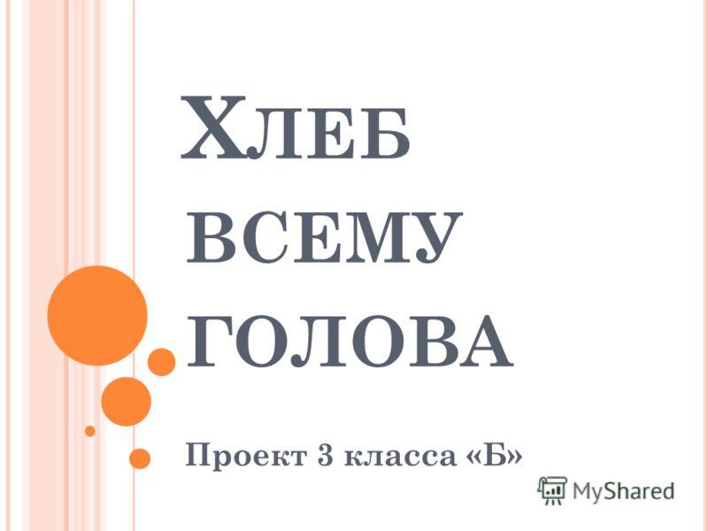 Х ЛЕБ ВСЕМУ ГОЛОВА Проект 3 класса «Б»