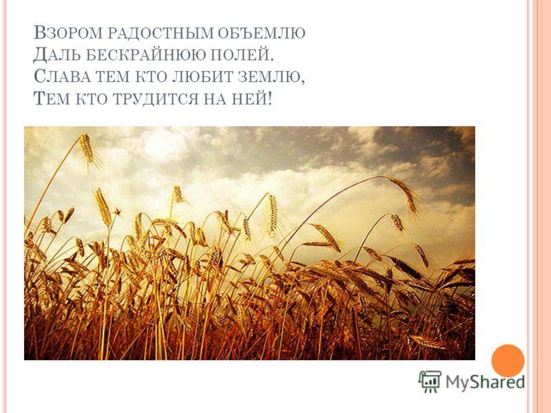 В ЗОРОМ РАДОСТНЫМ ОБЪЕМЛЮ Д АЛЬ БЕСКРАЙНЮЮ ПОЛЕЙ. С ЛАВА ТЕМ КТО ЛЮБИТ ЗЕМЛЮ, Т ЕМ КТО ТРУДИТСЯ НА НЕЙ !