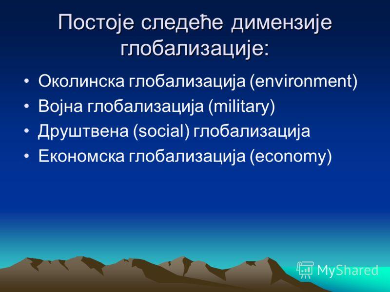 Постоје следеће димензије глобализације: Околинска глобализација (environment) Војна глобализација (military) Друштвена (social) глобализација Економска глобализација (economy)