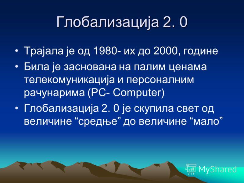 Глобализација 2. 0 Трајала је од 1980- их до 2000, године Била је заснована на палим ценама телекомуникација и персоналним рачунарима (PC- Computer) Глобализација 2. 0 је скупила свет од величине средње до величине мало