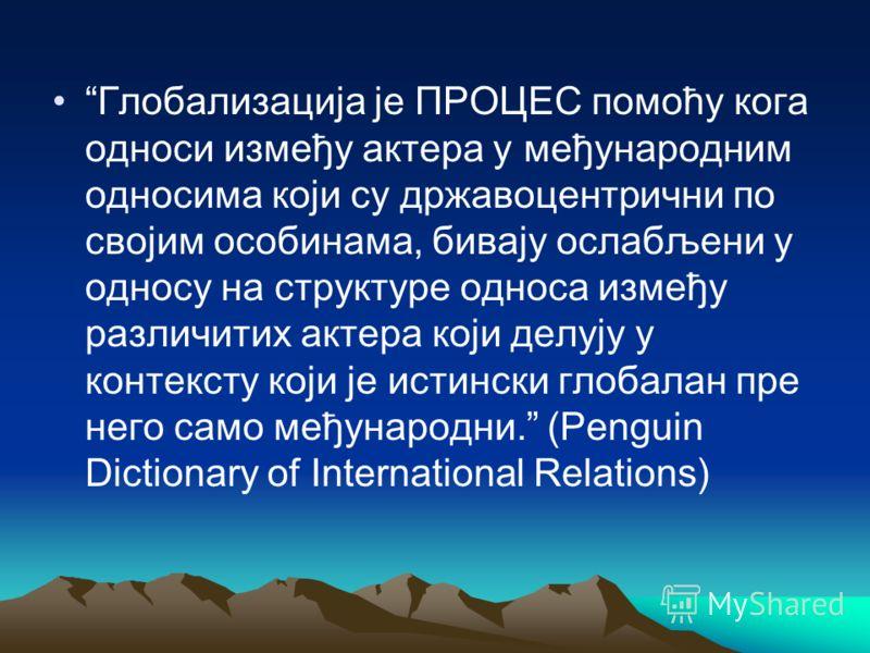 Глобализација је ПРОЦЕС помоћу кога односи између актера у међународним односима који су државоцентрични по својим особинама, бивају ослабљени у односу на структуре односа између различитих актера који делују у контексту који је истински глобалан пре