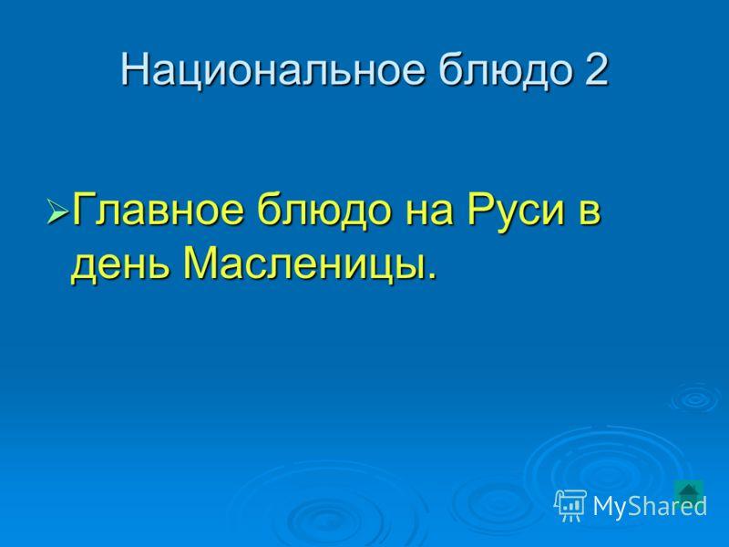 Национальное блюдо 2 Главное блюдо на Руси в день Масленицы. Главное блюдо на Руси в день Масленицы.