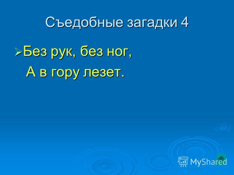 Съедобные загадки 4 Без рук, без ног, Без рук, без ног, А в гору лезет. А в гору лезет.