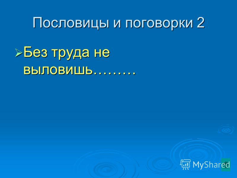 Пословицы и поговорки 2 Без труда не выловишь……… Без труда не выловишь………