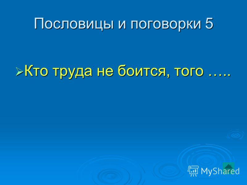 Пословицы и поговорки 5 Кто труда не боится, того ….. Кто труда не боится, того …..