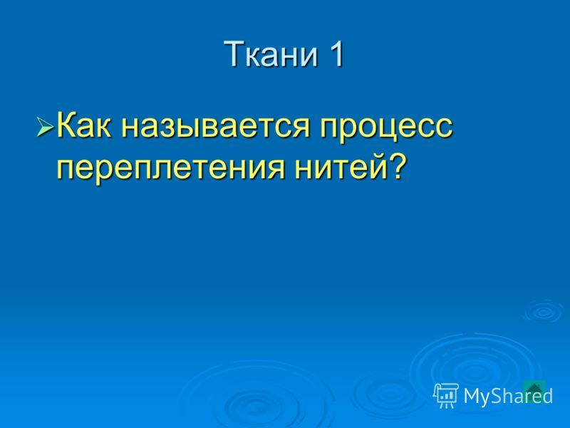 Ткани 1 Как называется процесс переплетения нитей? Как называется процесс переплетения нитей?