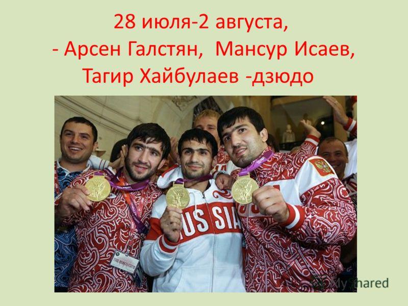 28 июля-2 августа, - Арсен Галстян, Мансур Исаев, Тагир Хайбулаев -дзюдо