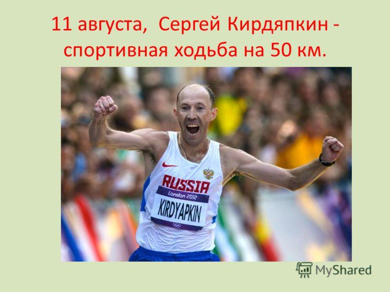 11 августа, Сергей Кирдяпкин - спортивная ходьба на 50 км.