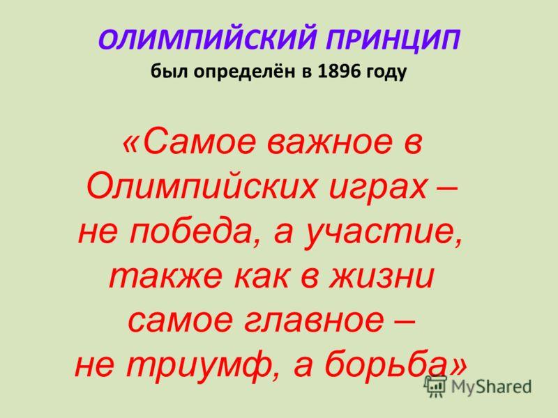 ОЛИМПИЙСКИЙ ПРИНЦИП был определён в 1896 году «Самое важное в Олимпийских играх – не победа, а участие, также как в жизни самое главное – не триумф, а борьба»
