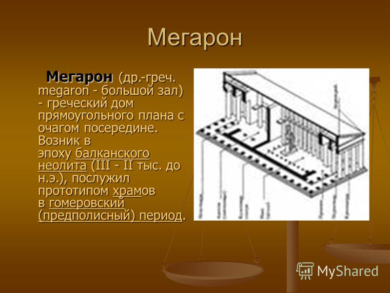 Мегарон Мегарон (др.-греч. megaron - большой зал) - греческий дом прямоугольного плана с очагом посередине. Возник в эпоху балканского неолита (III - II тыс. до н.э.), послужил прототипом храмов в гомеровский (предполисный) период. Мегарон (др.-греч.