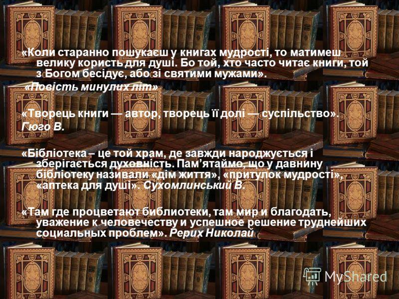 «Коли старанно пошукаєш у книгах мудрості, то матимеш велику користь для душі. Бо той, хто часто читає книги, той з Богом бесідує, або зі святими мужами». «Повість минулих літ» «Творець книги автор, творець її долі суспільство». Гюго В. «Бібліотека –