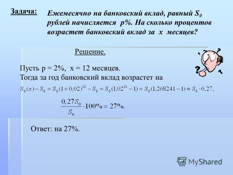 Задача: Ежемесячно на банковский вклад, равный S 0 рублей начисляется р%. На сколько процентов возрастет банковский вклад за х месяцев? Решение. Пусть р = 2%, х = 12 месяцев. Тогда за год банковский вклад возрастет на Ответ: на 27%.