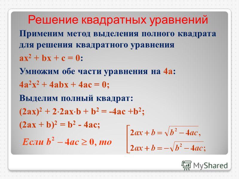 Применим метод выделения полного квадрата для решения квадратного уравнения ах 2 + bx + c = 0: Умножим обе части уравнения на 4а: 4а 2 х 2 + 4аbx + 4аc = 0; Выделим полный квадрат: (2ах) 2 + 2 2ах b + b 2 = -4ac +b 2 ; (2ax + b) 2 = b 2 - 4ac; Решени
