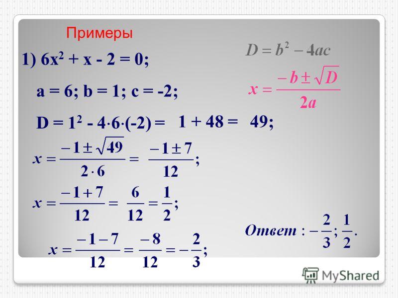 Примеры 1) 6х 2 + х - 2 = 0; a = 6; b = 1; c = -2; D = 1 2 - 4 6 (-2) = 1 + 48 =49;
