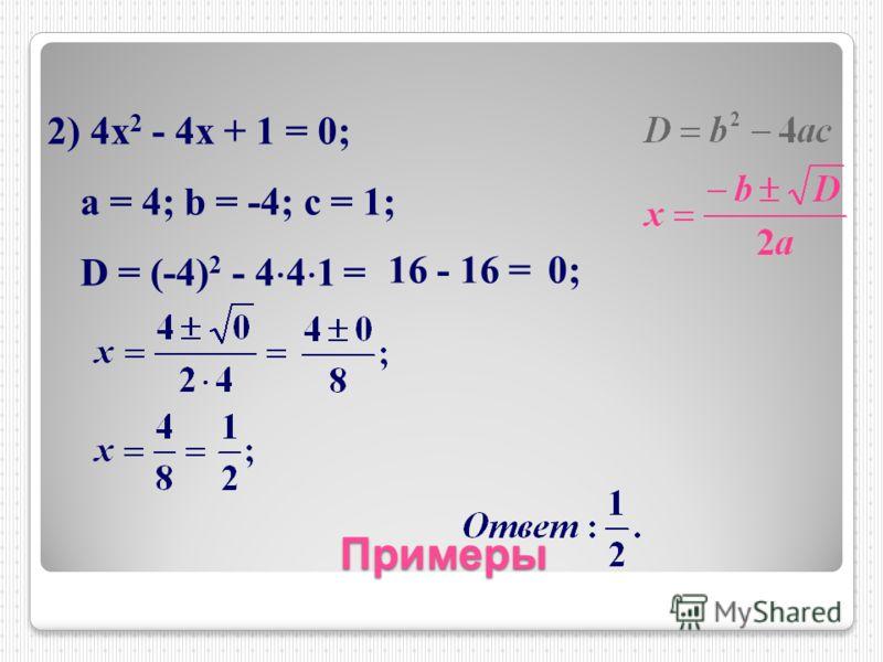 Примеры 2) 4х 2 - 4х + 1 = 0; a = 4; b = -4; c = 1; D = (-4) 2 - 4 4 1 = 16 - 16 =0;