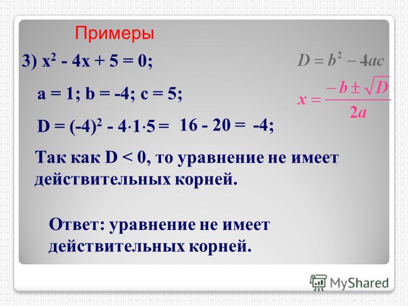 Примеры 3) х 2 - 4х + 5 = 0; a = 1; b = -4; c = 5; D = (-4) 2 - 4 1 5 = 16 - 20 =-4; Так как D < 0, то уравнение не имеет действительных корней. Ответ: уравнение не имеет действительных корней.
