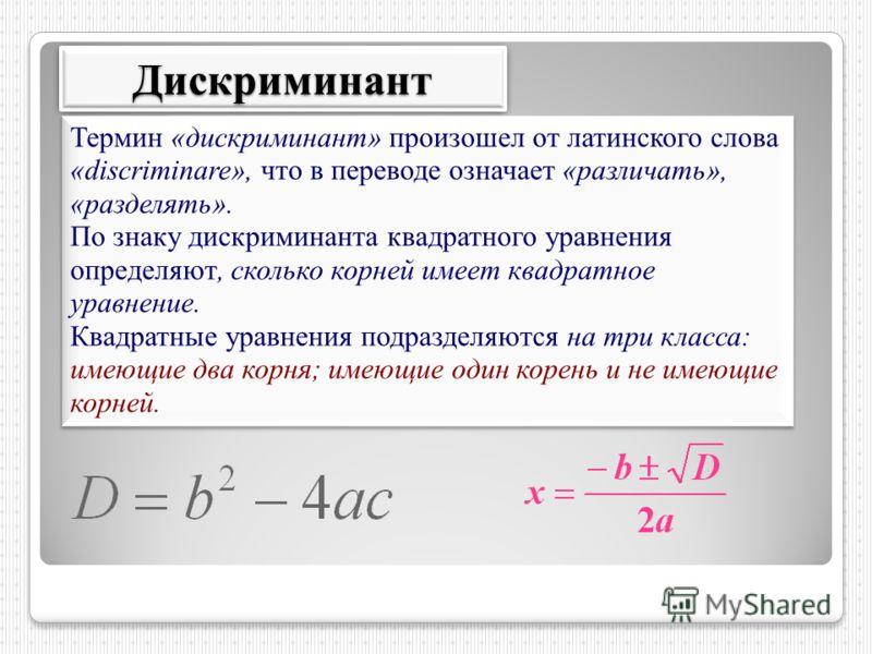 ДискриминантДискриминант Термин «дискриминант» произошел от латинского слова «discriminare», что в переводе означает «различать», «разделять». По знаку дискриминанта квадратного уравнения определяют, сколько корней имеет квадратное уравнение. Квадрат