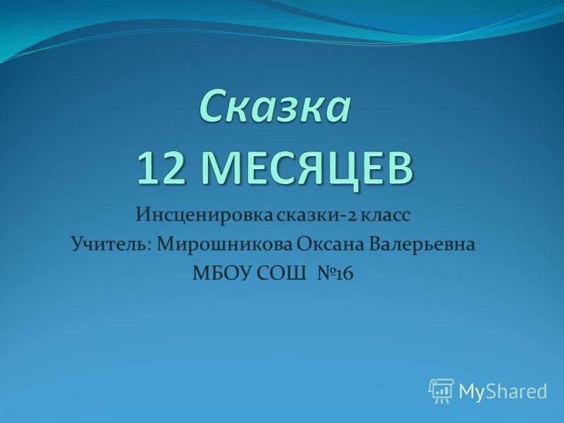 Инсценировка сказки-2 класс Учитель: Мирошникова Оксана Валерьевна МБОУ СОШ 16