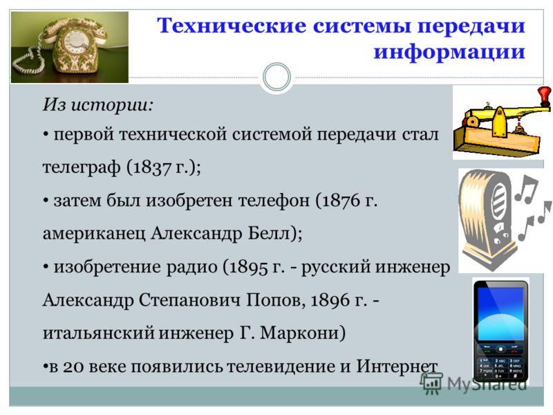 Технические системы передачи информации Из истории: первой технической системой передачи стал телеграф (1837 г.); затем был изобретен телефон (1876 г. американец Александр Белл); изобретение радио (1895 г. - русский инженер Александр Степанович Попов