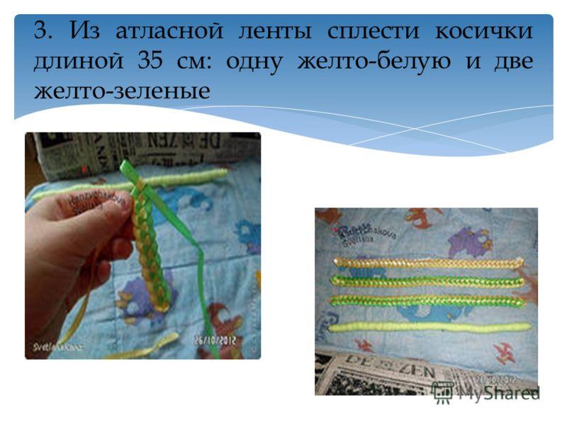 3. Из атласной ленты сплести косички длиной 35 см: одну желто-белую и две желто-зеленые
