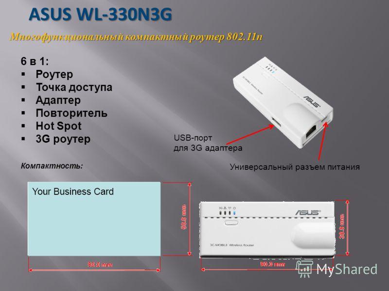 ASUS WL-330N3G ASUS WL-330N3G Многофункциональный компактный роутер 802.11n 6 в 1: Роутер Точка доступа Адаптер Повторитель Hot Spot 3G роутер Компактность: USB-порт для 3G адаптера Универсальный разъем питания