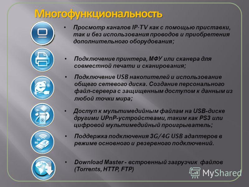 Многофункциональность Подключение принтера, МФУ или сканера для совместной печати и сканирования ; Просмотр каналов IP-TV как с помощью приставки, так и без использования проводов и приобретения дополнительного оборудования ; Подключение USB накопите