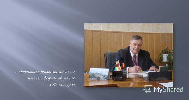 … Осваивать новые технологии и новые формы обучения Г. Ф. Мазуров
