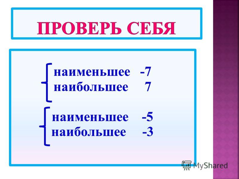 наименьшее -7 наибольшее 7 наименьшее -5 наибольшее -3