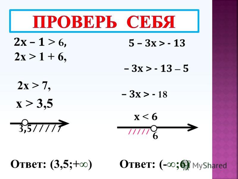 2х – 1 > 6, 2х > 1 + 6, 2х > 7, х > 3,5 3,5///// 5 – 3х > - 13 – 3х > - 13 – 5 – 3х > - 18 х < 6 ///// 6 Ответ: (3,5;+)Ответ: (-;6)