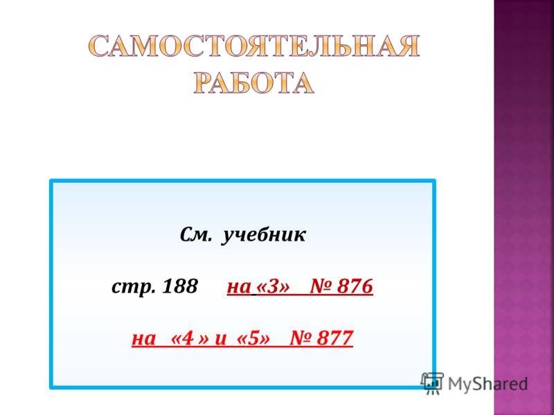 См. учебник стр. 188 на «3» 876 на «4 » и «5» 877