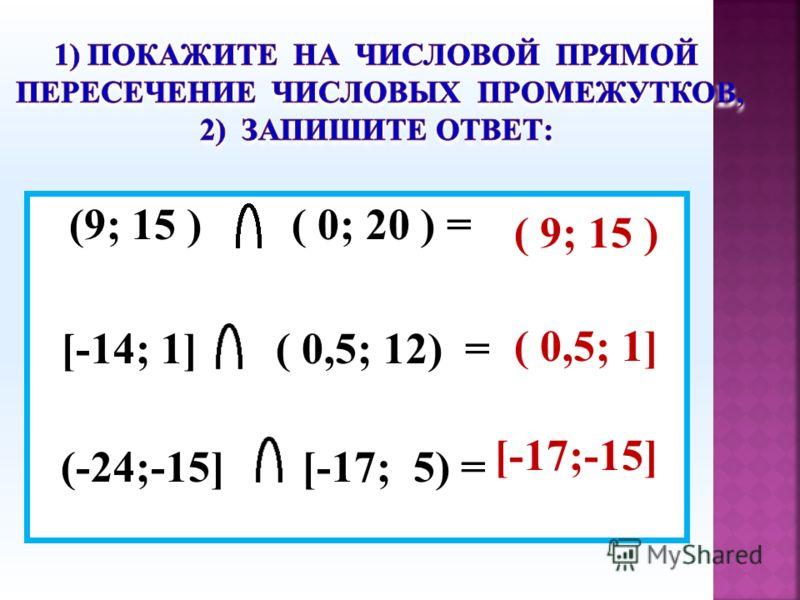 (9; 15 ) ( 0; 20 ) = [-14; 1] ( 0,5; 12) = (-24;-15] [-17; 5) = ( 9; 15 ) ( 0,5; 1] [-17;-15]