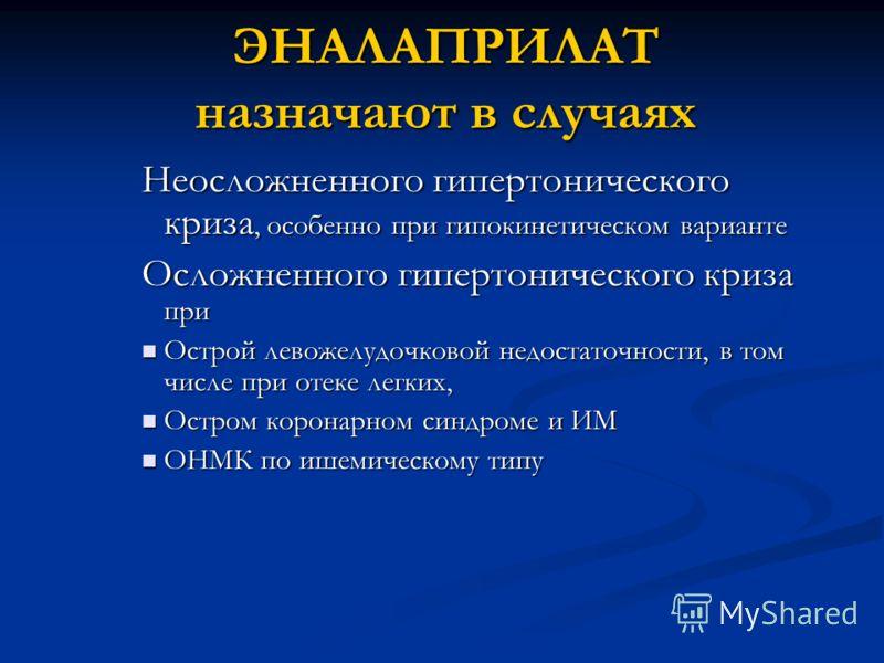 ЭНАЛАПРИЛАТ назначают в случаях Неосложненного гипертонического криза, особенно при гипокинетическом варианте Осложненного гипертонического криза при Острой левожелудочковой недостаточности, в том числе при отеке легких, Острой левожелудочковой недос