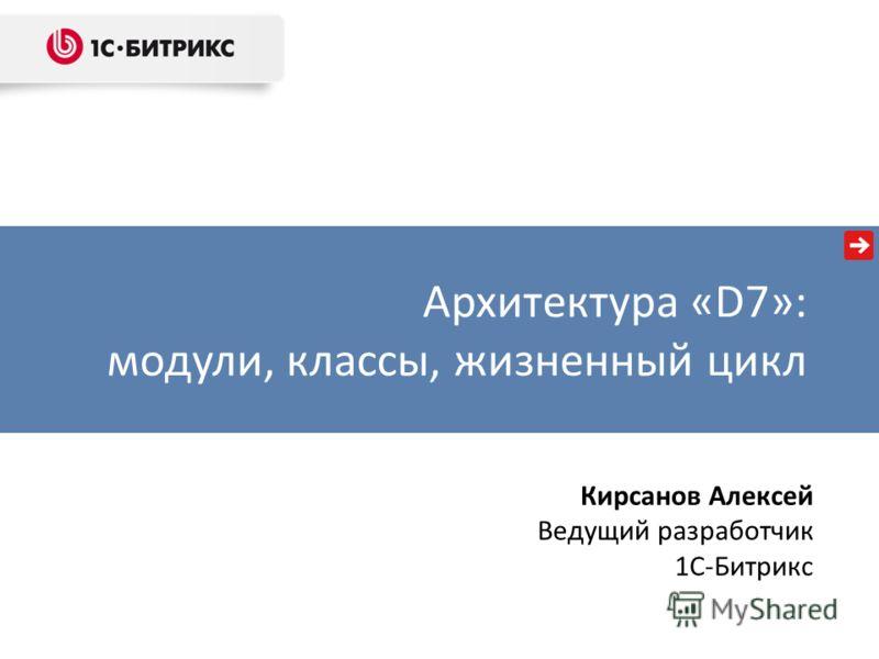Архитектура «D7»: модули, классы, жизненный цикл Кирсанов Алексей Ведущий разработчик 1C-Битрикс