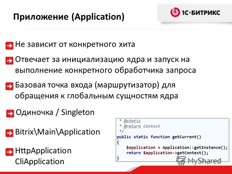 Отвечает за инициализацию ядра и запуск на выполнение конкретного обработчика запроса Приложение (Application) Базовая точка входа (маршрутизатор) для обращения к глобальным сущностям ядра Bitrix\Main\Application Не зависит от конкретного хита HttpAp