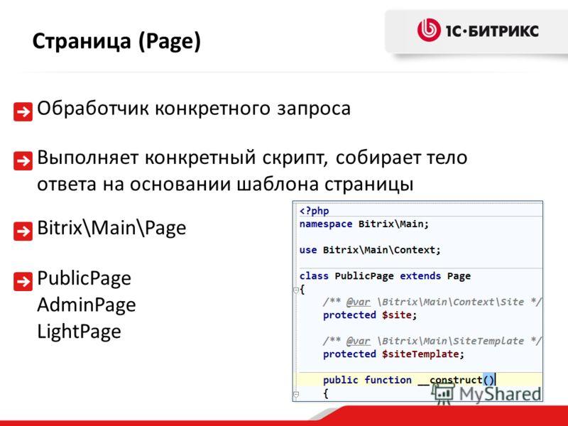Выполняет конкретный скрипт, собирает тело ответа на основании шаблона страницы Страница (Page) Bitrix\Main\Page Обработчик конкретного запроса PublicPage AdminPage LightPage