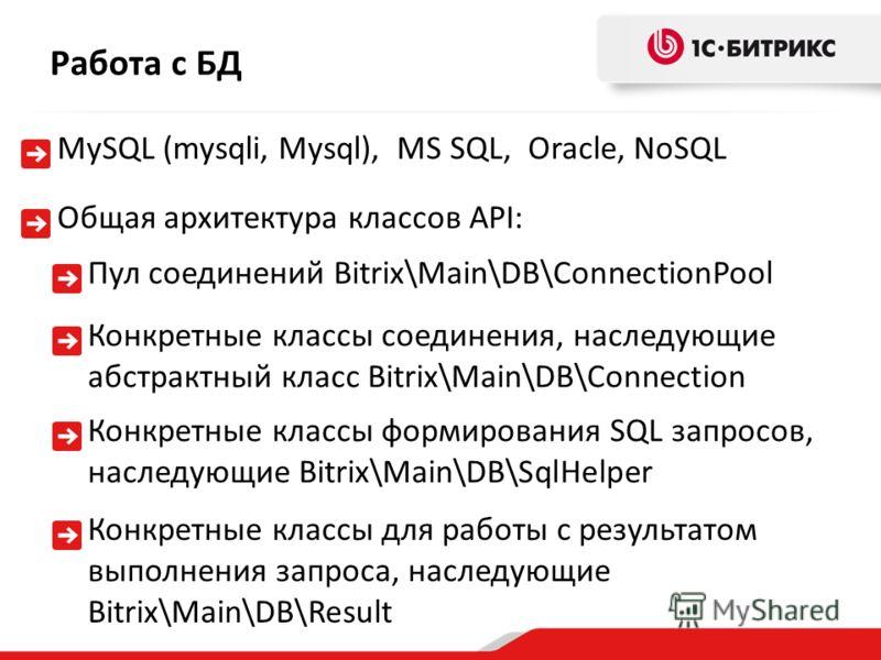 Общая архитектура классов API: Работа с БД MySQL (mysqli, Mysql), MS SQL, Oracle, NoSQL Пул соединений Bitrix\Main\DB\ConnectionPool Конкретные классы соединения, наследующие абстрактный класс Bitrix\Main\DB\Connection Конкретные классы формирования