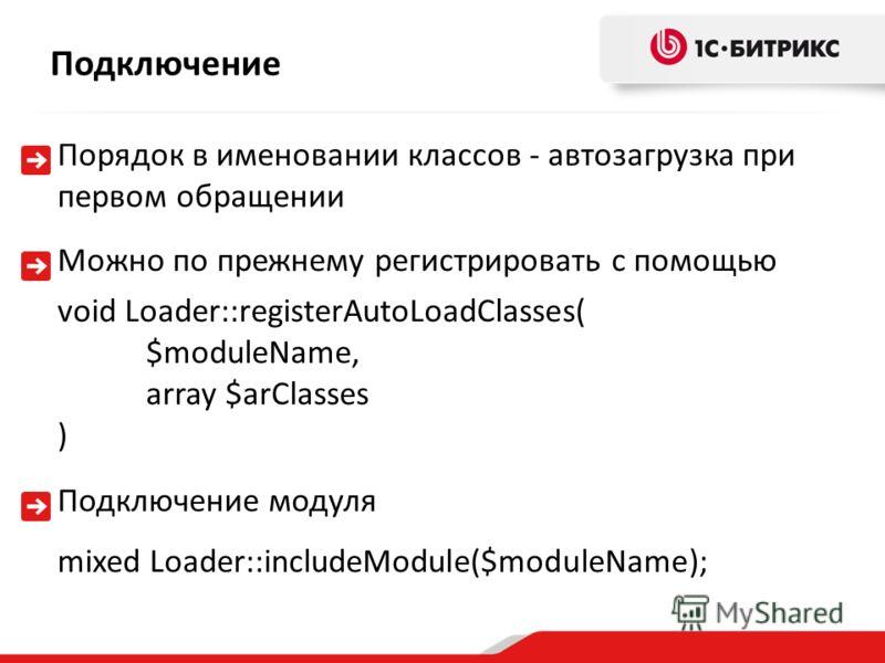 Порядок в именовании классов - автозагрузка при первом обращении Подключение Можно по прежнему регистрировать с помощью void Loader::registerAutoLoadClasses( $moduleName, array $arClasses ) Подключение модуля mixed Loader::includeModule($moduleName);