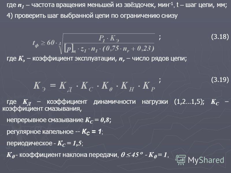 где n 1 – частота вращения меньшей из звёздочек, мин -1, t – шаг цепи, мм; 4) проверить шаг выбранной цепи по ограничению снизу ;(3.18) где К э – коэффициент эксплуатации, n r – число рядов цепи; ;(3.19) где K Д – коэффициент динамичности нагрузки (1