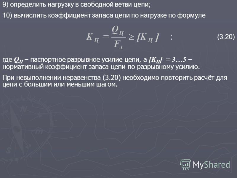 9) определить нагрузку в свободной ветви цепи; 10) вычислить коэффициент запаса цепи по нагрузке по формуле ;(3.20) где Q Ц – паспортное разрывное усилие цепи, а [K Ц ] = 3…5 – нормативный коэффициент запаса цепи по разрывному усилию. При невыполнени