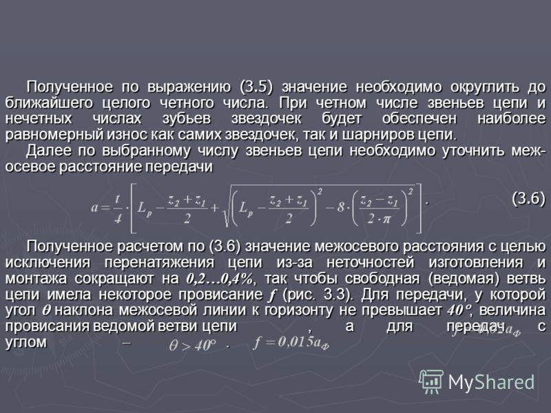 Полученное по выражению (3.5) значение необходимо округлить до ближайшего целого четного числа. При четном числе звеньев цепи и нечетных числах зубьев звездочек будет обеспечен наиболее равномерный износ как самих звездочек, так и шарниров цепи. Дале