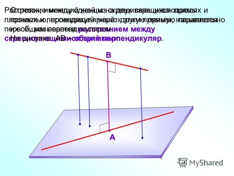 расстоянием между скрещивающимися прямыми. Расстояние между одной из скрещивающихся прямых и плоскостью, проходящей через другую прямую параллельно первой, называется расстоянием между скрещивающимися прямыми. Отрезок, имеющий концы на двух скрещиваю