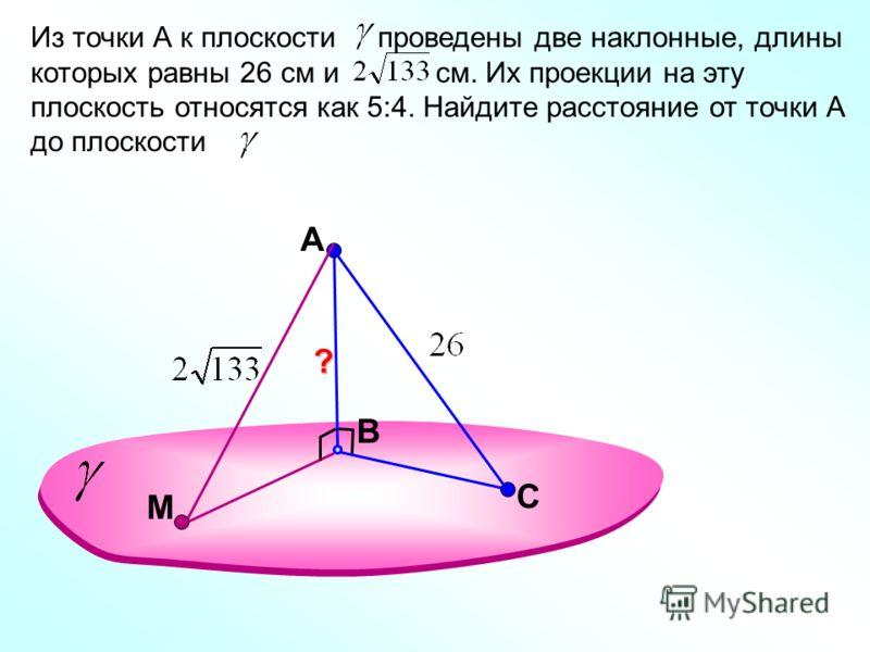 A В Из точки А к плоскости проведены две наклонные, длины которых равны 26 см и см. Их проекции на эту плоскость относятся как 5:4. Найдите расстояние от точки А до плоскости. С М ?