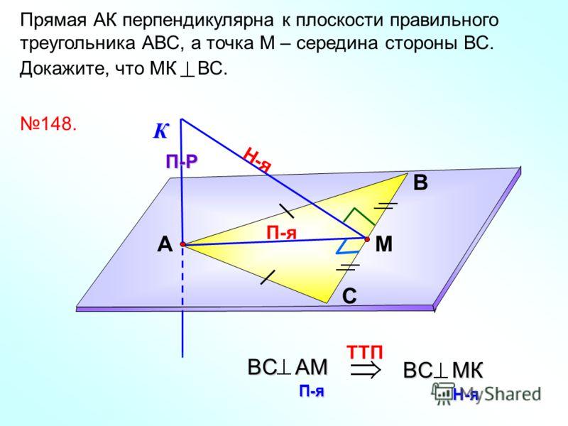 Прямая АК перпендикулярна к плоскости правильного треугольника АВС, а точка М – середина стороны ВС. Докажите, что МК ВС. В С АМ 148.К П-я П-Р Н-я TTП BC AМ П-я BC MК Н-я