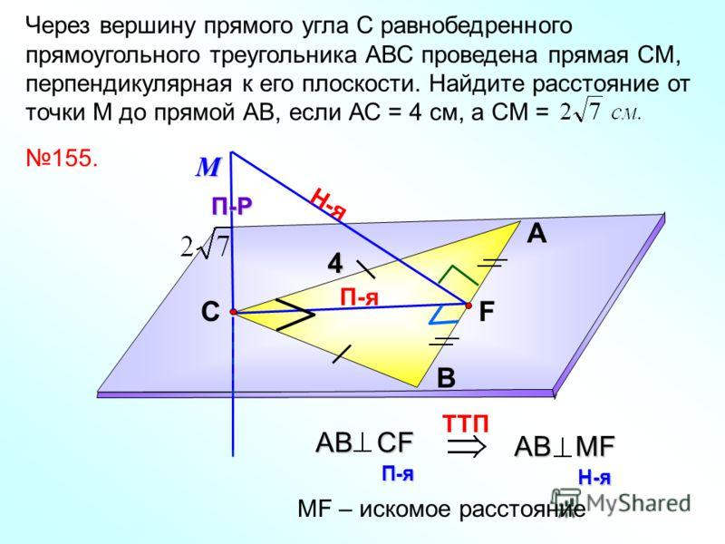 П-я Через вершину прямого угла С равнобедренного прямоугольного треугольника АВС проведена прямая СМ, перпендикулярная к его плоскости. Найдите расстояние от точки М до прямой АВ, если АС = 4 см, а СМ = А В С 155.МП-Р Н-я TTП AВ СF П-я AВ MF Н-я МF –